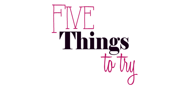 Five Things to try